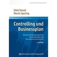 Controlling und Businessplan: Konkrete Entscheidungshilfen für Krankenhaus und Gesundheitsunternehmen (Health Care Management)