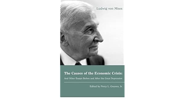 The Causes Of The Economic Crisis And Other Essays Before And After  The Causes Of The Economic Crisis And Other Essays Before And After The  Great Depression Lvmi Ebook Ludwig Von Mises Amazoncouk Kindle Store