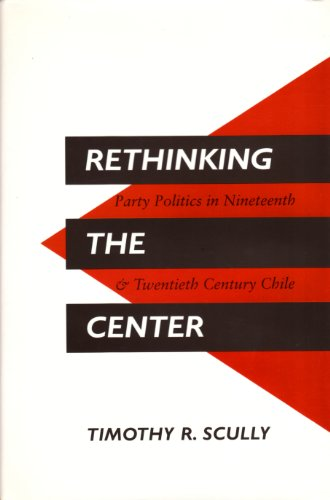 Rethinking the Center: Party Politics in Nineteenth- And Twentieth-Century Chile por Timothy Scully