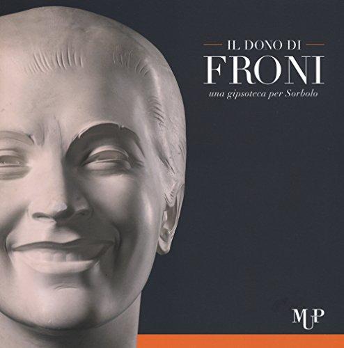 Il dono di Froni. Una gipsoteca per Sorbolo. Ediz. illustrata