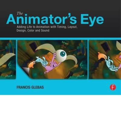 [(The Animator's Eye: Adding Life to Animation with Timing, Layout, Design, Color and Sound)] [Author: Francis Glebas] published on (October, 2012)