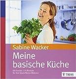 Meine basische Küche: Die besten 170 Rezepte für Ihre Säure-Basen-Balance von Sabine Wacker ( 24. April 2013 )