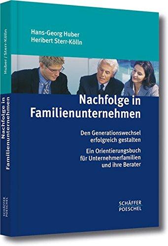 Nachfolge in Familienunternehmen: Den Generationswechsel erfolgreich gestalten. Ein Orientierungsbuch für Unternehmerfamilien und ihre Berater
