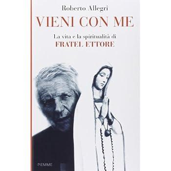 Vieni Con Me. La Vita E La Spiritualità Di Fratel Ettore