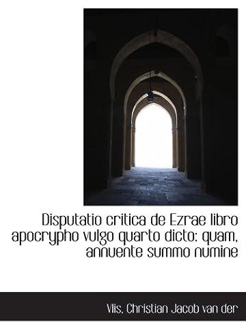 Disputatio critica de Ezrae libro apocrypho vulgo quarto dicto: quam, annuente summo numine
