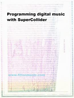 Programming digital music with SuperCollider by [Fitton, Peter]