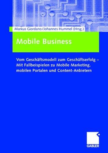 Mobile Business: Vom Geschäftsmodell zum Geschäftserfolg ― Mit Fallbeispielen zu Mobile Marketing, mobilen Portalen und Content-Anbietern