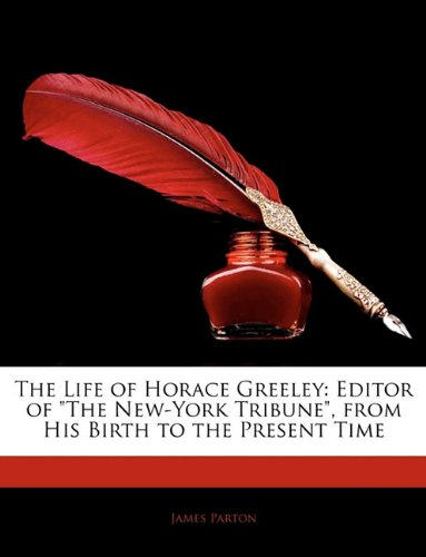 The Life of Horace Greeley: Editor of The New-York Tribune, from His Birth to the Present Time
