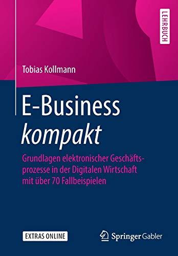 E-Business kompakt: Grundlagen elektronischer Geschäftsprozesse in der Digitalen Wirtschaft mit über 70 Fallbeispielen