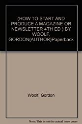 (HOW TO START AND PRODUCE A MAGAZINE OR NEWSLETTER 4TH ED ) BY WOOLF, GORDON{AUTHOR}Paperback