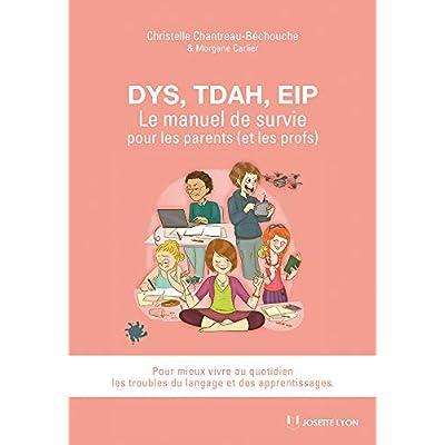 Dys, TDAH, EIP : Le manuel de survie pour les parents (et les profs). Pour mieux vivre au quotidien les troubles du langage et des apprentissages