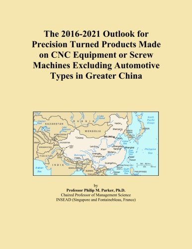 The 2016-2021 Outlook for Precision Turned Products Made on CNC Equipment or Screw Machines Excluding Automotive Types in Greater China