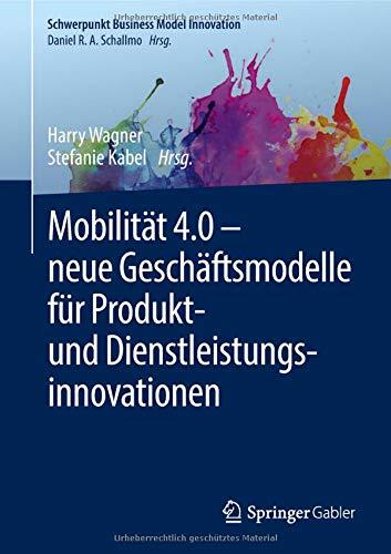 Mobilität 4.0 - neue Geschäftsmodelle für Produkt- und Dienstleistungsinnovationen (Schwerpunkt Business Model Innovation, Band 4)