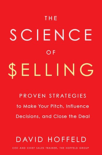 The Science of Selling: Proven Strategies to Make Your Pitch, Influence Decisions, and Close the Deal por David Hoffeld