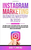 Instagram Marketing Business Mastery in 2020 : The Complete Guide to Instagram Algorithm - How to grow your following, become an Influencer, build a brand and make money online as an entrepreneur...