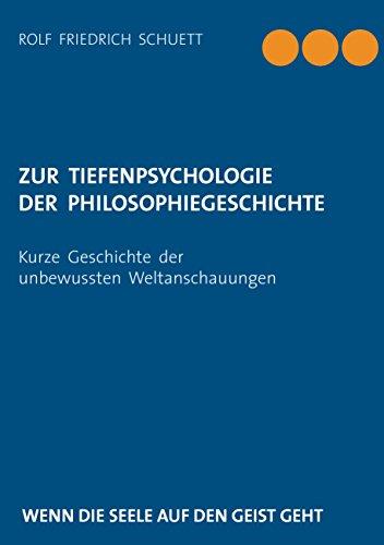 Zur Tiefenpsychologie der Philosophiegeschichte: Kurze Geschichte der unbewussten Weltanschauungen