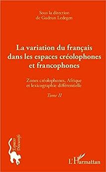 La variation du français dans les espaces créolophones et francophones (Tome II): Zones créolophones, Afrique et la lexicographie différentielle par [Ledegen, Gudrun]