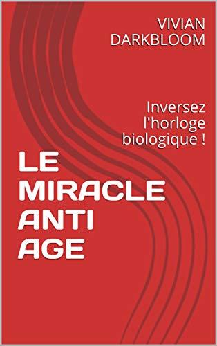 LE MIRACLE ANTI AGE: Inversez l'horloge biologique ! par VIVIAN DARKBLOOM