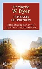Le pouvoir de l'intention - Réalisez tous vos désirs en vous connectant à l'intelligence universelle de Wayne W. Dyer