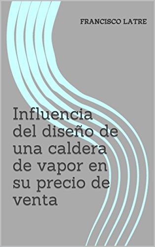 Influencia del diseño de una caldera de vapor en su precio de venta (Temas técnico-prácticos sobre diseño y prestaciones de las calderas de vapor nº 2) por Francisco  Latre
