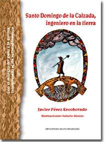 Santo Domingo de la Calzada, ingeniero en la tierra: Con el milagro del gallo y la gallina interpretado al fin razonablemente (Arte e Historia)