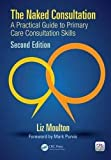 The Naked Consultation: A Practical Guide to Primary Care Consultation Skills, Second Edition by Liz Moulton (2016-01-28)