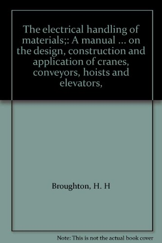 The Electrical Handling of Materials. A Manual, in Four Volumes, on the Design, Construction and Application of Cranes, Conveyors, Hoists and Elevators. -