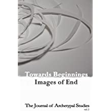 Towards Beginnings: Images of End (The Journal of Archetypal Studies)