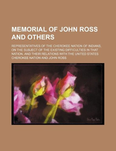 Memorial of John Ross and Others; Representatives of the Cherokee Nation of Indians, on the Subject of the Existing Difficulties in That Nation, and Their Relations with the United States
