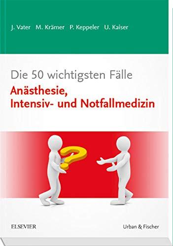 Die 50 wichtigsten Fälle Anästhesie, Intensiv- und Notfallmedizin