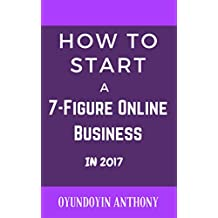 How To Start A 7-Figure Online Business In 2017 (English Edition)