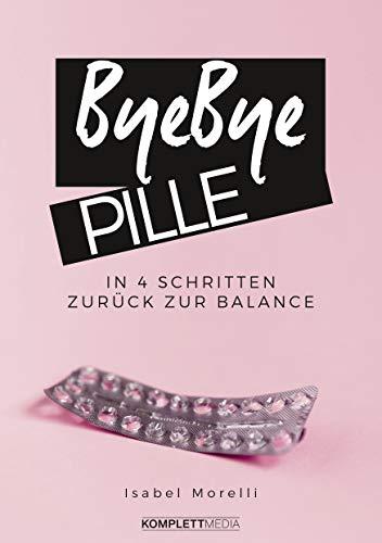 Bye, bye Pille: In 4 Schritten zurück zur Balance (Sex In Der Kindle-bücher)