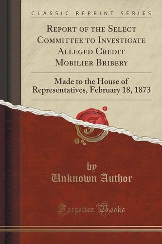Report of the Select Committee to Investigate Alleged Credit Mobilier Bribery: Made to the House of Representatives, February 18, 1873 (Classic Reprint)