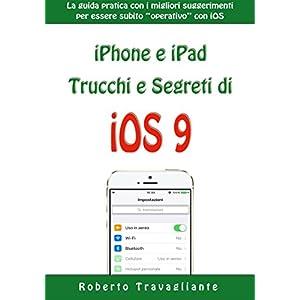 iPhone e iPad: Trucchi e Segreti di iOS 9: La guida pratica con i migliori suggerimen