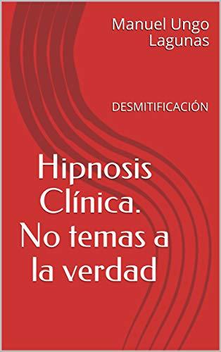 Hipnosis Clínica. No temas a la verdad: DESMITIFICACIÓN por Manuel Ungo Lagunas