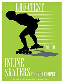 Greatest Inline Skaters to Ever Compete: Top 100 by [Trost, Alex, Kravetsky, Vadim]