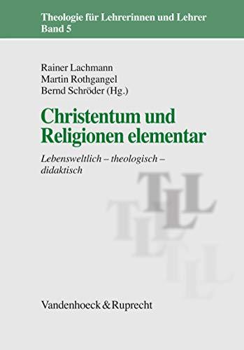 Christentum und Religionen elementar: Lebensweltlich - theologisch - didaktisch (Theologie für Lehrerinnen und Lehrer (TLL). 5)