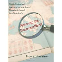 Picturing the Uncertain World: How to Understand, Communicate, and Control Uncertainty through Graphical Display by Howard Wainer (2009-04-26)