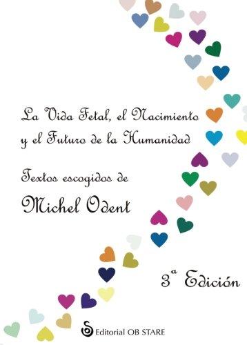 Vida fetal, el nacimiento y el futuro de la humanidad, la (3ª ed.) por Michel Odent