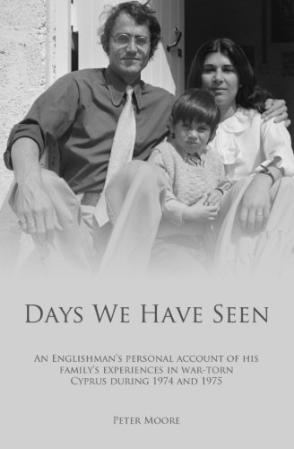 Days We Have Seen: A personal account of an Englishman and his family's experiences in war-torn Cyprus during 1974 and 1975 by Peter Moore (2013-04-29)