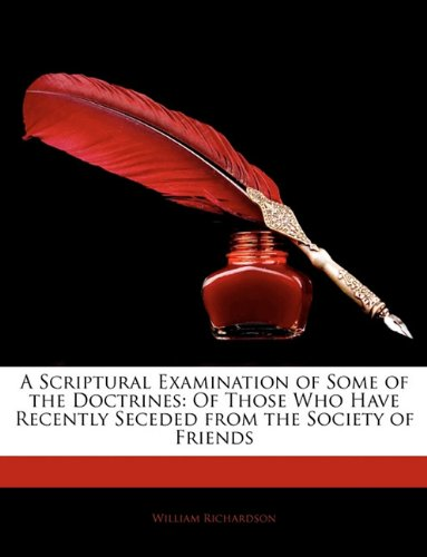 A Scriptural Examination of Some of the Doctrines: Of Those Who Have Recently Seceded from the Society of Friends