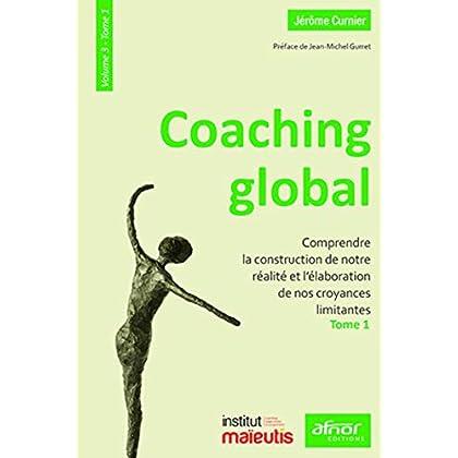 Coaching global. Volume 3 - Tome 1: Comprendre la construction de notre réalité et l'élaboration de nos croyances limitantes. Préface de Jean-Michel Gurret