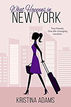 What Happens in New York: The feel-good romance about fame, fashion, and friendship (What Happens in... Book 1) by [Adams, Kristina]