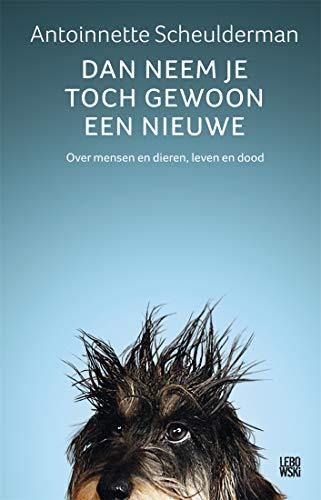Dan neem je toch gewoon een nieuwe: over mensen en dieren, leven en dood (Dutch Edition)
