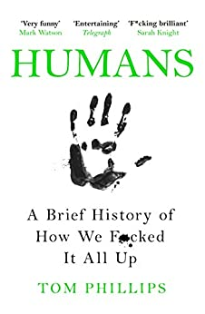 Humans: A Brief History of How We F*cked It All Up (English Edition) van [Phillips, Tom]