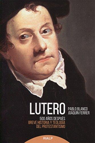 Lutero 500 años después : breve historia y teología del protestantismo por Pablo Blanco Sarto, Joaquín Ferrer Arellano