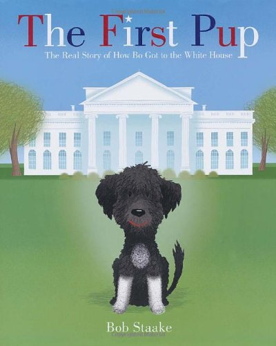 The First Pup: The Real Story of How Bo Got to the White House (Dog First Obama)