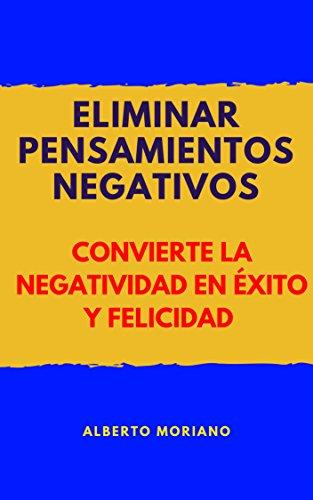 ELIMINAR PENSAMIENTOS NEGATIVOS: CONVIERTE LA NEGATIVIDAD EN ÉXITO Y FELICIDAD (AUTOAYUDA Y MOTIVACIÓN PERSONAL nº 10) por Alberto Moriano Uceda
