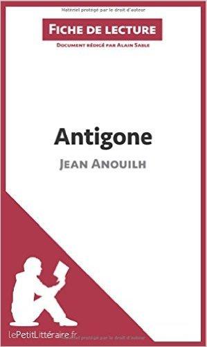 Antigone de Jean Anouilh (Fiche de lecture): Rsum Complet Et Analyse Dtaille De L'oeuvre de Alain Sable,Lepetitlittraire.Fr (Avec la contribution de) ( 2 octobre 2014 )