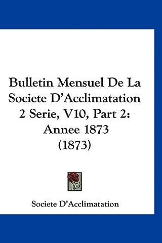 Bulletin Mensuel de La Societe D'Acclimatation 2 Serie, V10, Part 2: Annee 1873 (1873)